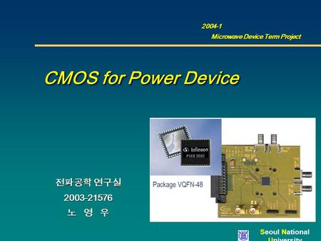 Seoul National University CMOS for Power Device CMOS for Power Device 전파공학 연구실 2003-21576 노 영 우 2004-1 2004-1 Microwave Device Term Project.