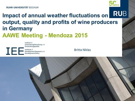Impact of annual weather fluctuations on output, quality and profits of wine producers in Germany AAWE Meeting - Mendoza 2015 Britta Niklas.
