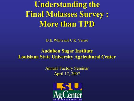 Understanding the Final Molasses Survey : More than TPD B.E. White and C.K. Verret Audubon Sugar Institute Louisiana State University Agricultural Center.