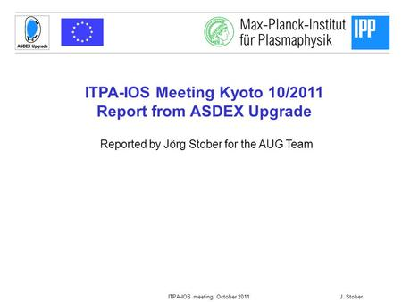 1 ITPA-IOS meeting, October 2011J. Stober ITPA-IOS Meeting Kyoto 10/2011 Report from ASDEX Upgrade Reported by Jörg Stober for the AUG Team.