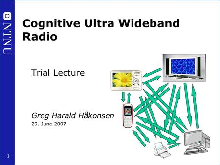 1 Cognitive Ultra Wideband Radio Trial Lecture Greg Harald Håkonsen 29. June 2007.