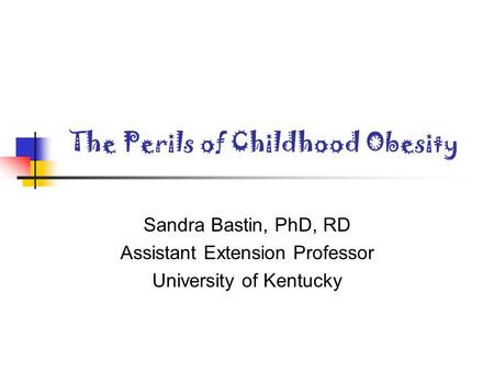 The Perils of Childhood Obesity Sandra Bastin, PhD, RD Assistant Extension Professor University of Kentucky.