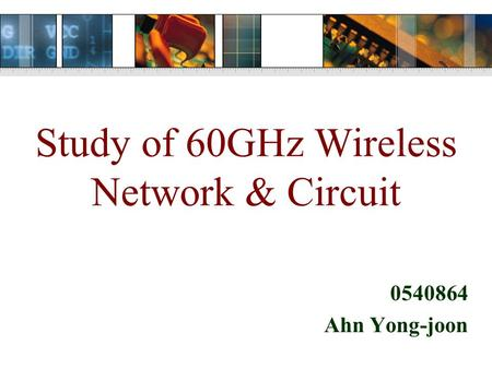 Study of 60GHz Wireless Network & Circuit 0540864 Ahn Yong-joon.
