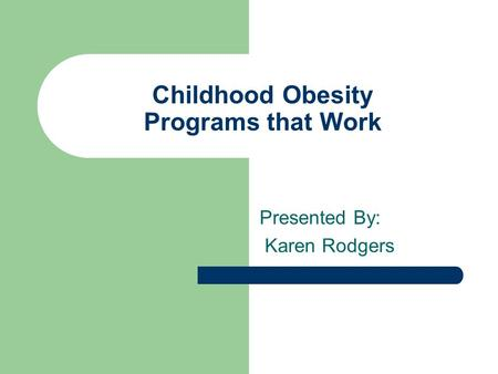 Childhood Obesity Programs that Work Presented By: Karen Rodgers.