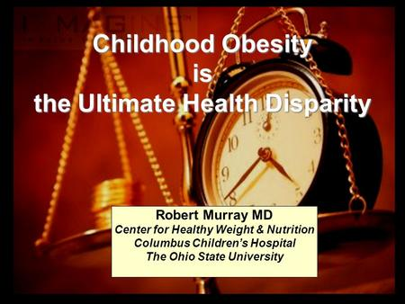 Childhood Obesity is the Ultimate Health Disparity Robert Murray MD Center for Healthy Weight & Nutrition Columbus Children's Hospital The Ohio State University.