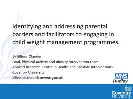 Www.healthinterventions.co. uk Identifying and addressing parental barriers and facilitators to engaging in child weight management programmes. Dr Ellinor.