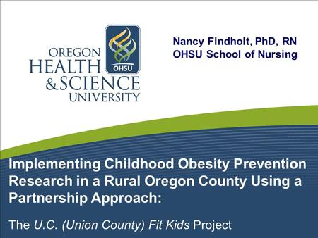Implementing Childhood Obesity Prevention Research in a Rural Oregon County Using a Partnership Approach: The U.C. (Union County) Fit Kids Project Nancy.