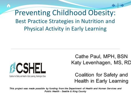 Preventing Childhood Obesity: Best Practice Strategies in Nutrition and Physical Activity in Early Learning Cathe Paul, MPH, BSN Katy Levenhagen, MS, RD.