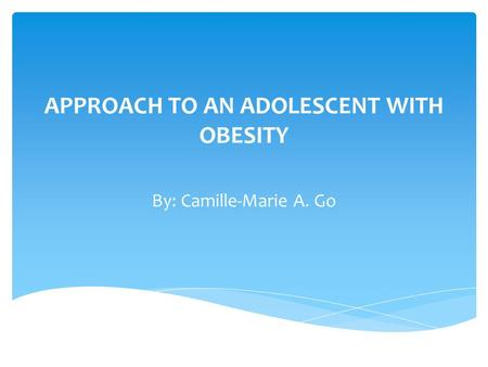 APPROACH TO AN ADOLESCENT WITH <strong>OBESITY</strong> By: Camille-Marie A. Go.