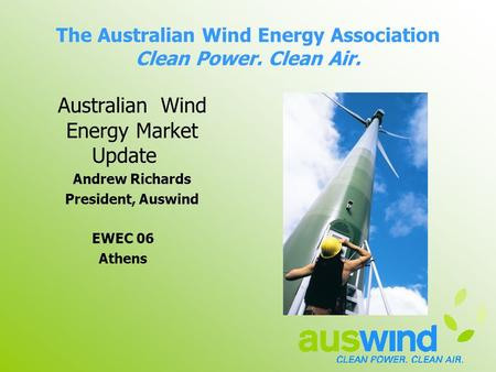 The Australian Wind Energy Association Clean Power. Clean Air. Australian Wind Energy Market Update Andrew Richards President, Auswind EWEC 06 Athens.