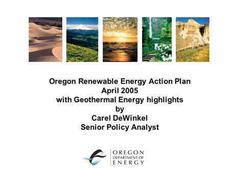 Oregon Renewable Energy Action Plan April 2005 with Geothermal Energy highlights by Carel DeWinkel Senior Policy Analyst.