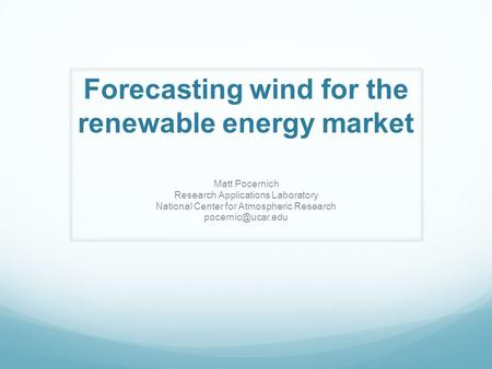 Forecasting wind for the renewable energy market Matt Pocernich Research Applications Laboratory National Center for Atmospheric Research