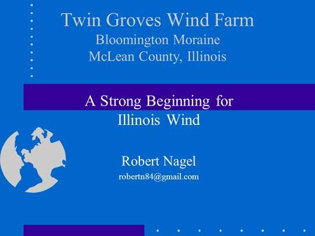 Twin Groves Wind Farm Bloomington Moraine McLean County, Illinois A Strong Beginning for Illinois Wind Robert Nagel