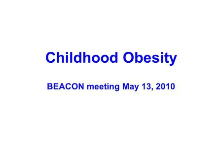 Childhood Obesity BEACON meeting May 13, 2010. OHIO: Obesity (BMI>95%ile) Across the Lifespan Newborns 2-5 yr olds 1 Adults 2 10-17 yr olds 2 <5 % 5-9.9.