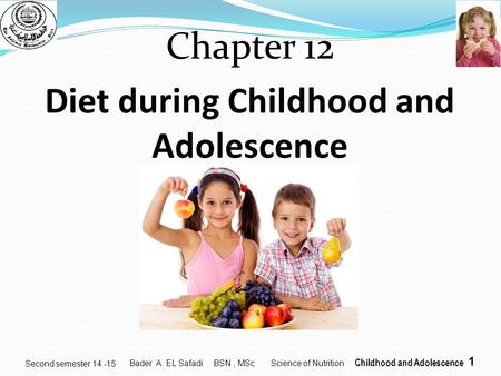 1 Second semester 14 -15 Chapter 12 Diet during Childhood and Adolescence Bader A. EL Safadi BSN, MSc Science of Nutrition Childhood and Adolescence.