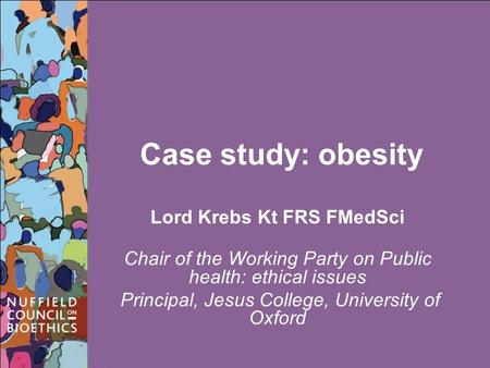 Case study: obesity Lord Krebs Kt FRS FMedSci Chair of the Working Party on Public health: ethical issues Principal, Jesus College, University of Oxford.