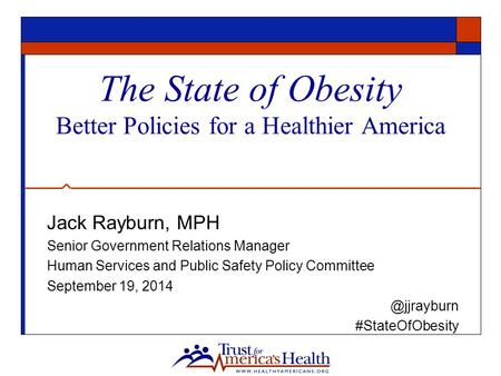 The State of Obesity Better Policies for a Healthier America Jack Rayburn, MPH Senior Government Relations Manager Human Services and Public Safety Policy.