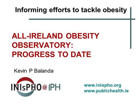 Www.inispho.org www.publichealth.ie ALL-IRELAND OBESITY OBSERVATORY: PROGRESS TO DATE Kevin P Balanda Informing efforts to tackle obesity.
