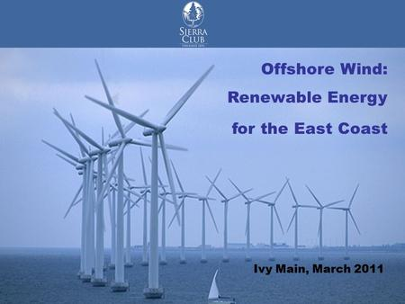 Offshore Wind Renewable Energy for the East Coast Offshore Wind: Renewable Energy for the East Coast Ivy Main, March 2011.