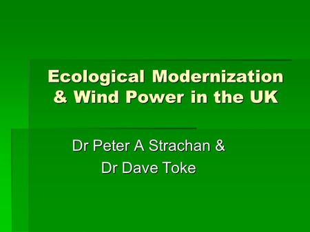 Ecological Modernization & Wind Power in the UK Dr Peter A Strachan & Dr Dave Toke.