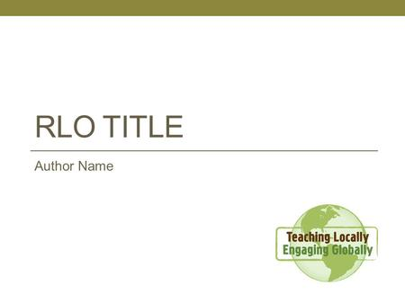 "RLO TITLE Author Name. Learning Objective The student will be able to ….. [Insert a single learning objective. Refer to the ""Developing Learning Objectives"""