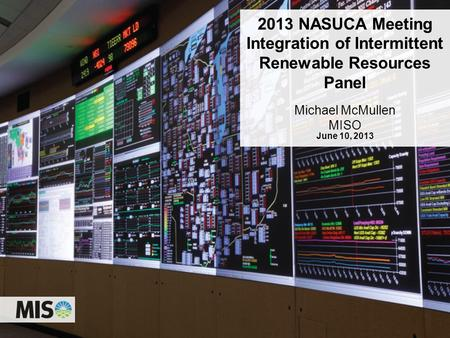 0 2013 NASUCA Meeting Integration of Intermittent Renewable Resources Panel Michael McMullen MISO June 10, 2013.