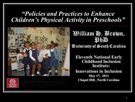 "1 ""Policies and Practices to Enhance Children's Physical Activity in Preschools"" William H. Brown, PhD University of South Carolina Eleventh National Early."