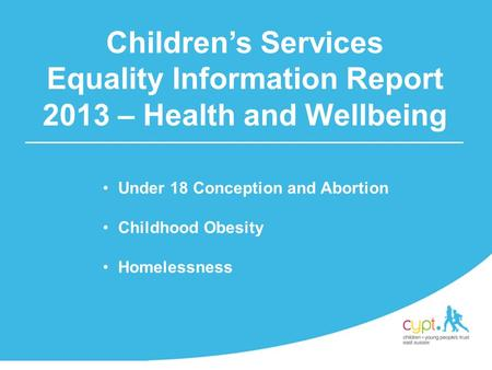 Under 18 Conception and Abortion Childhood Obesity Homelessness Children's Services Equality Information Report 2013 – Health and Wellbeing.