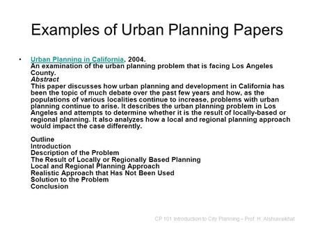 CP 101 Introduction to City Planning – Prof. H. Alshuwaikhat Examples of Urban Planning Papers Urban Planning in California, 2004. An examination of the.