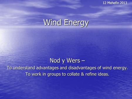 Wind Energy Nod y Wers – To understand advantages and disadvantages of wind energy. To work in groups to collate & refine ideas. 12 Mehefin 2013.