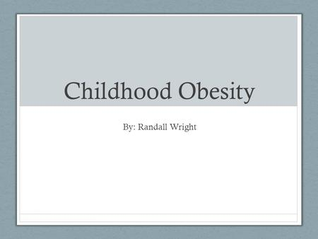 Childhood Obesity By: Randall Wright. Quick Facts Childhood obesity is on a steady incline, today there are more children suffering from obesity than.