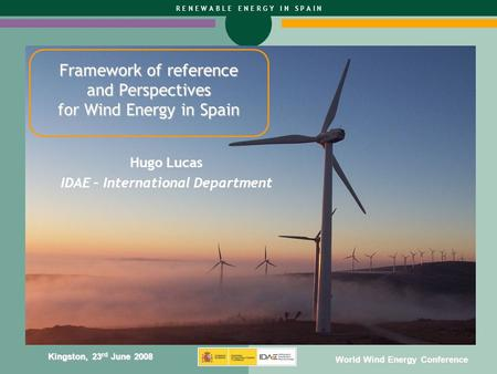 R E N E W A B L E E N E R G Y I N S P A I N Kingston, 23 rd June 2008 World Wind Energy Conference Framework of reference and Perspectives for Wind Energy.