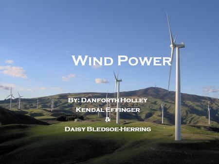Wind Power By: Danforth Holley Kendal Effinger & Daisy Bledsoe-Herring.
