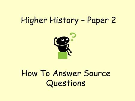 Higher History – Paper 2 How To Answer Source Questions.