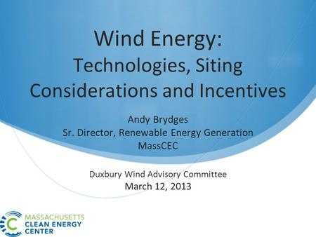 Wind Energy: Technologies, Siting Considerations and Incentives Andy Brydges Sr. Director, Renewable Energy Generation MassCEC Duxbury Wind Advisory Committee.