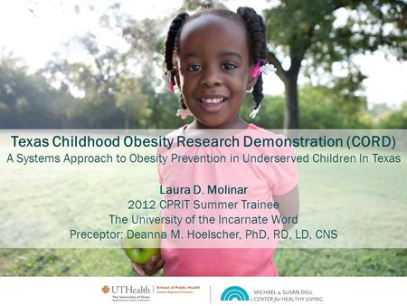 Texas Childhood Obesity Research Demonstration (CORD) A Systems Approach to Obesity Prevention in Underserved Children In Texas Laura D. Molinar 2012 CPRIT.