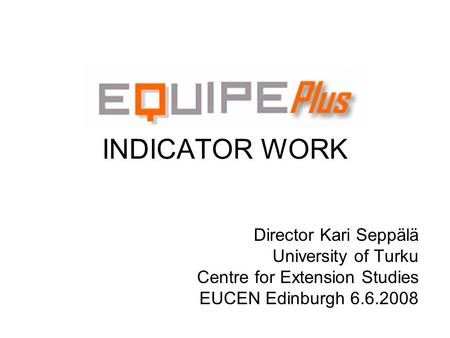 INDICATOR WORK Director Kari Seppälä University of Turku Centre for Extension Studies EUCEN Edinburgh 6.6.2008.