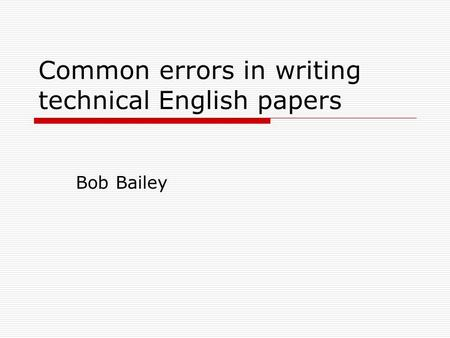 Common errors in writing technical English papers Bob Bailey.