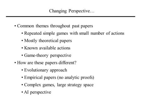 Changing Perspective… Common themes throughout past papers Repeated simple games with small number of actions Mostly theoretical papers Known available.