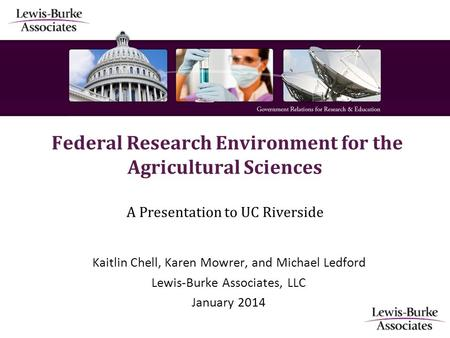 Federal Research Environment for the Agricultural Sciences A Presentation to UC Riverside Kaitlin Chell, Karen Mowrer, and Michael Ledford Lewis-Burke.
