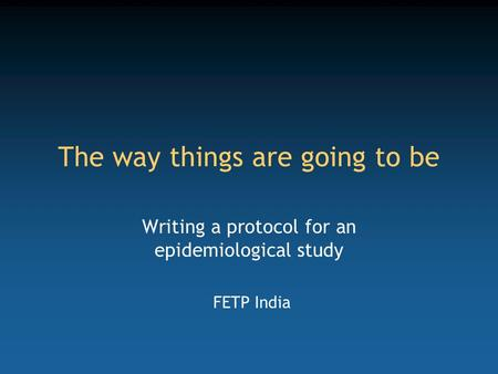 The way things are going to be Writing a protocol for an epidemiological study FETP India.