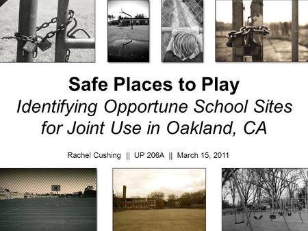 Safe Places to Play Identifying Opportune School Sites for Joint Use in Oakland, CA Rachel Cushing || UP 206A || March 15, 2011.