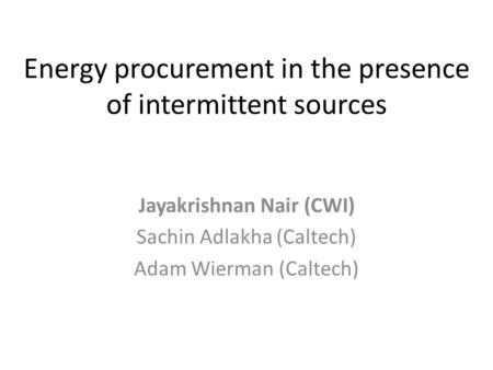 Energy procurement in the presence of intermittent sources Jayakrishnan Nair (CWI) Sachin Adlakha (Caltech) Adam Wierman (Caltech)