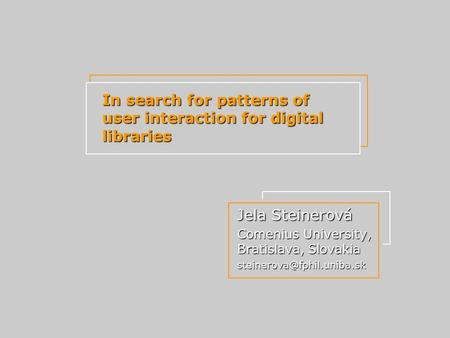 In search for patterns of user interaction for digital libraries Jela Steinerová Comenius University, Bratislava, Slovakia
