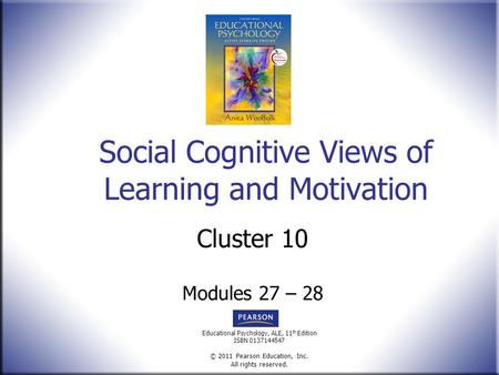Educational Psychology, ALE, 11 th Edition ISBN 0137144547 © 2011 Pearson Education, Inc. All rights reserved. Social Cognitive Views of Learning and Motivation.