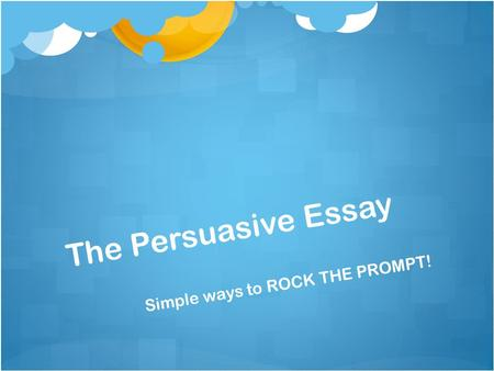 The Persuasive Essay Simple ways to ROCK THE PROMPT!