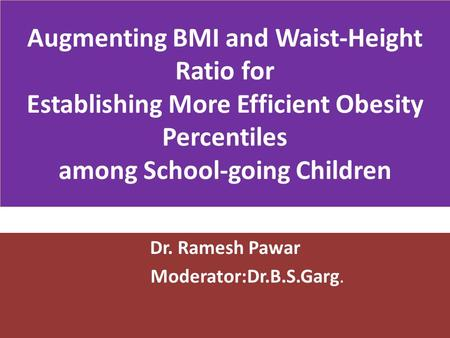 Augmenting BMI and Waist-Height Ratio for Establishing More Efficient Obesity Percentiles among School-going Children Dr. Ramesh Pawar Moderator:Dr.B.S.Garg.