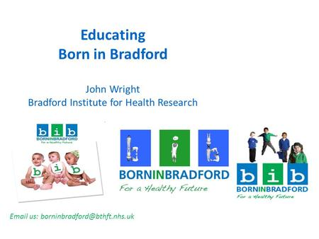 Educating Born in Bradford John Wright Bradford Institute for Health Research  us: