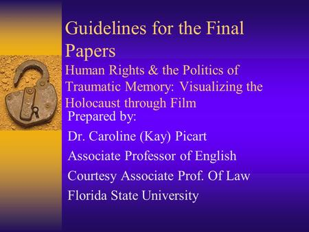 Guidelines for the Final Papers Human Rights & the Politics of Traumatic Memory: Visualizing the Holocaust through Film Prepared by: Dr. Caroline (Kay)