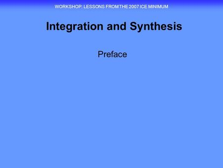 Integration and Synthesis WORKSHOP : LESSONS FROM THE 2007 ICE MINIMUM Preface.